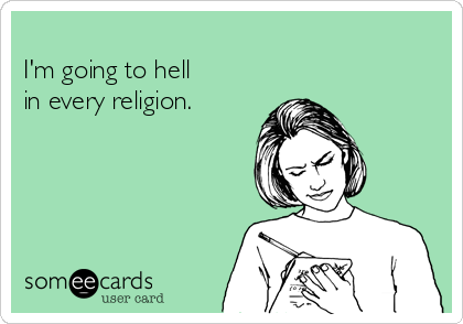 -im-going-to-hell-in-every-religion-9d7a9